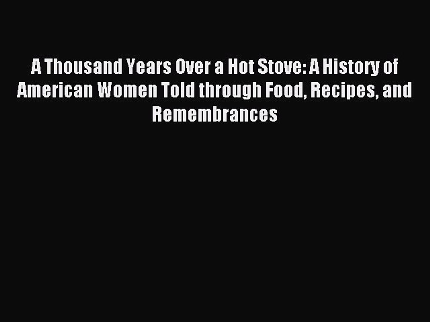 Read A Thousand Years Over a Hot Stove: A History of American Women Told through Food Recipes