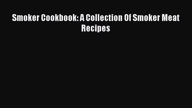 Read Smoker Cookbook: A Collection Of Smoker Meat Recipes Ebook Free