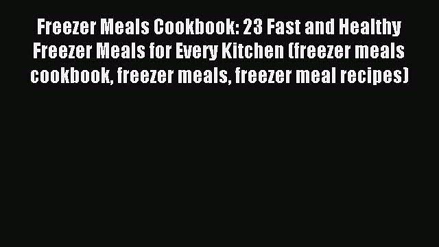Read Freezer Meals Cookbook: 23 Fast and Healthy Freezer Meals for Every Kitchen (freezer meals