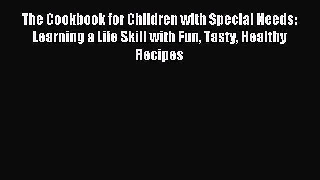 Download The Cookbook for Children with Special Needs: Learning a Life Skill with Fun Tasty