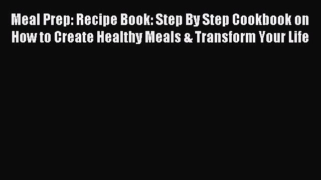 Read Meal Prep: Recipe Book: Step By Step Cookbook on How to Create Healthy Meals & Transform