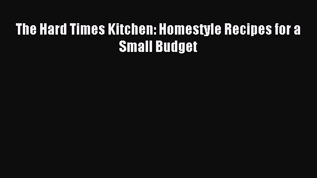 Read The Hard Times Kitchen: Homestyle Recipes for a Small Budget Ebook Free