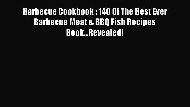 Read Barbecue Cookbook : 140 Of The Best Ever Barbecue Meat & BBQ Fish Recipes Book...Revealed!