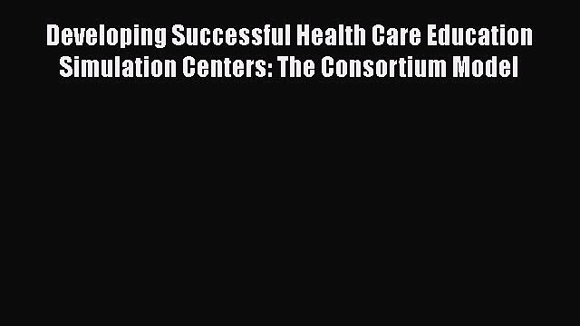 Read Developing Successful Health Care Education Simulation Centers: The Consortium Model Ebook