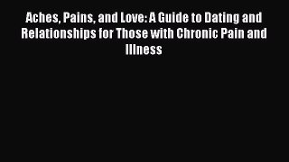 [Read] Aches Pains and Love: A Guide to Dating and Relationships for Those with Chronic Pain