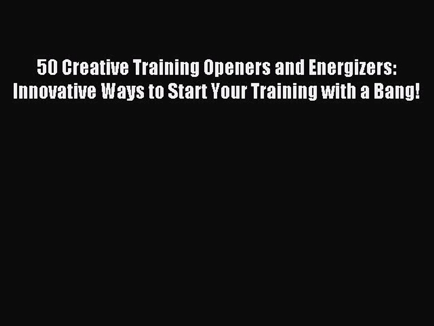 Innovative Ways to Start Your Training with a Bang! 50 Creative Training Openers and Energizers