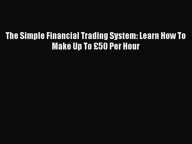 Read The Simple Financial Trading System: Learn How To Make Up To £50 Per Hour PDF Online