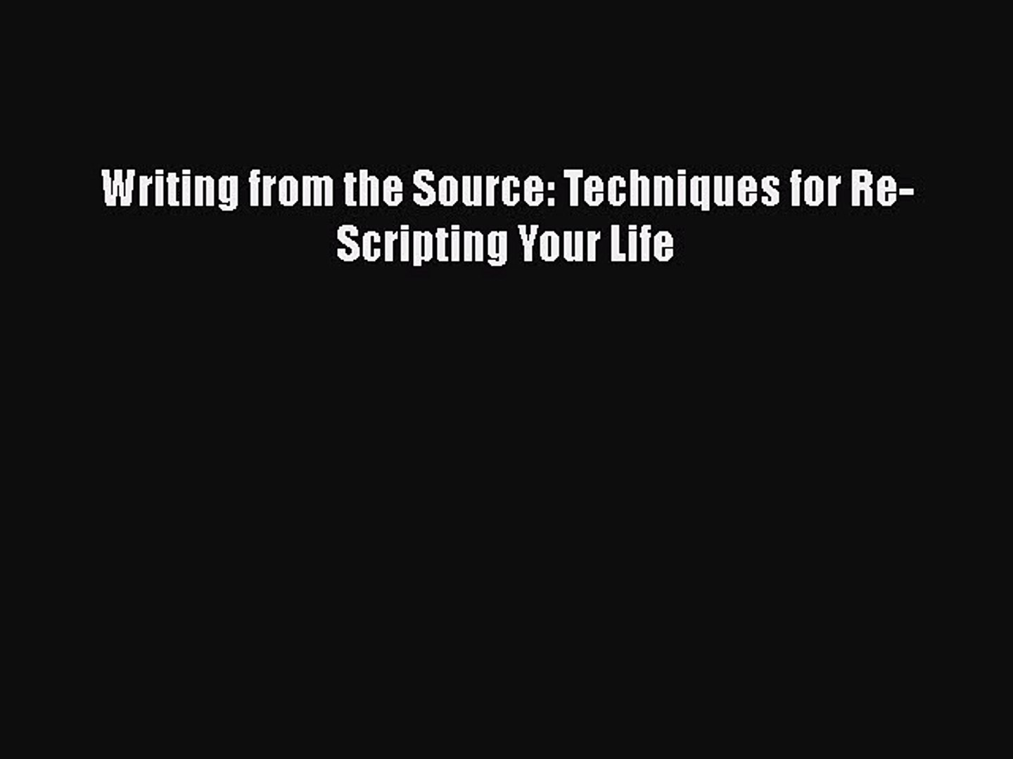 Techniques for Re-Scripting Your Life Writing from the Source