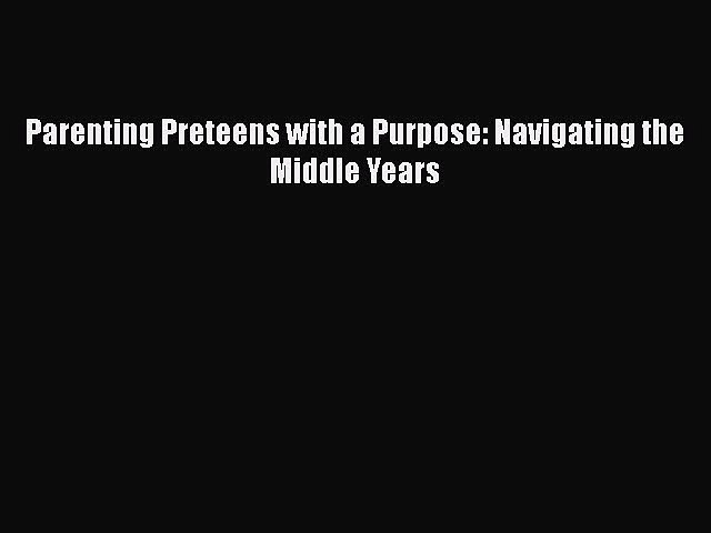 PDF Parenting Preteens with a Purpose: Navigating the Middle Years Free Books