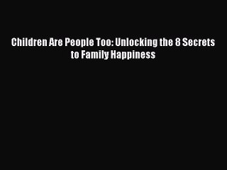 Download Children Are People Too: Unlocking the 8 Secrets to Family Happiness  E-Book