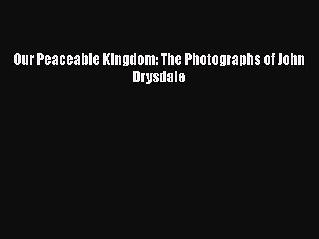 Download Our Peaceable Kingdom: The Photographs of John Drysdale Free Books