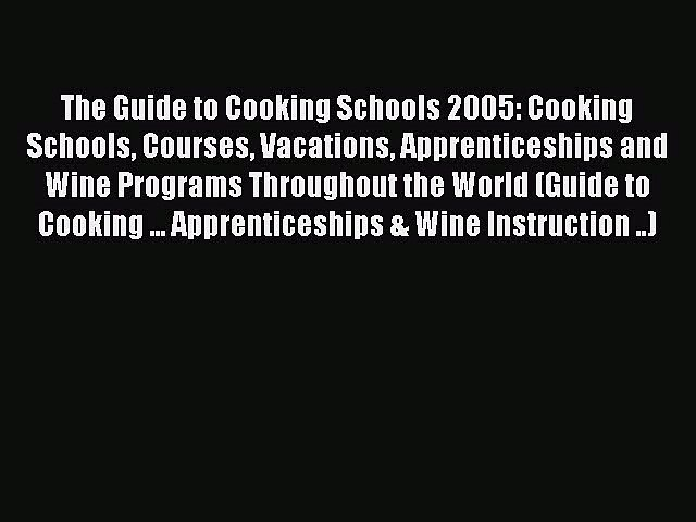 Read The Guide to Cooking Schools 2005: Cooking Schools Courses Vacations Apprenticeships and | Godialy.com