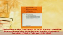 PDF  Ifosfamide in the Treatment of Lung Cancer Satellite Symposium of the 19th German Cancer  EBook