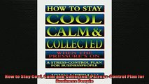 FREE DOWNLOAD  How to Stay Cool Calm and Collected A StressControl Plan for Business People  FREE BOOOK ONLINE