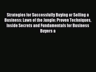 Download Strategies for Successfully Buying or Selling a Business: Laws of the Jungle: Proven