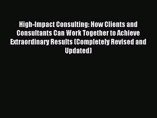 Read High-Impact Consulting: How Clients and Consultants Can Work Together to Achieve Extraordinary