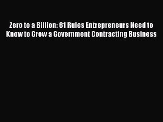 Read Zero to a Billion: 61 Rules Entrepreneurs Need to Know to Grow a Government Contracting