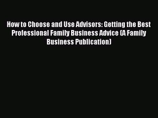 Read How to Choose and Use Advisors: Getting the Best Professional Family Business Advice (A