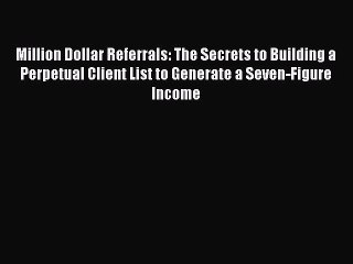Read Million Dollar Referrals: The Secrets to Building a Perpetual Client List to Generate