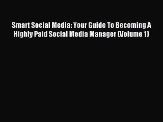 Read Smart Social Media: Your Guide To Becoming A Highly Paid Social Media Manager (Volume