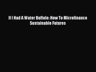 Read If I Had A Water Buffalo: How To Microfinance Sustainable Futures Ebook Free