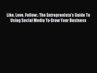 Read Like. Love. Follow.: The Entreprenista's Guide To Using Social Media To Grow Your Business