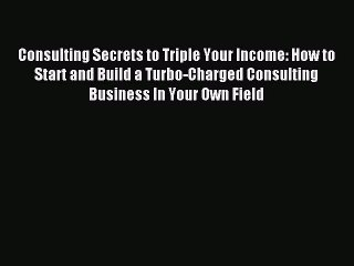 Download Consulting Secrets to Triple Your Income: How to Start and Build a Turbo-Charged Consulting