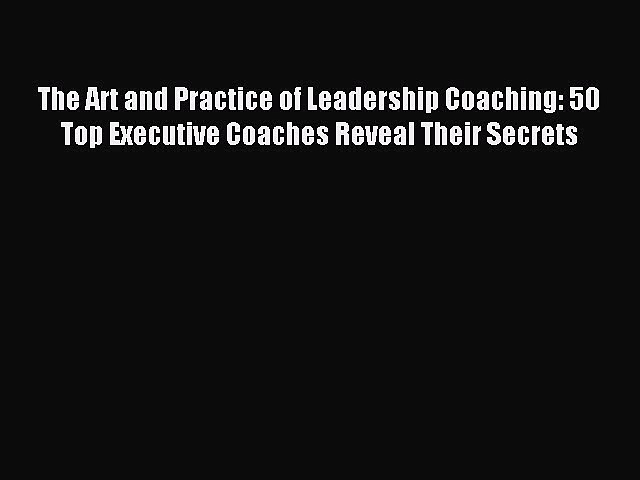 Read The Art and Practice of Leadership Coaching: 50 Top Executive Coaches Reveal Their Secrets