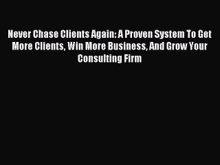 Read Never Chase Clients Again: A Proven System To Get More Clients Win More Business And Grow