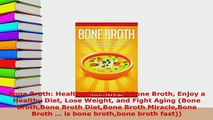 PDF  Bone Broth Healthy Benefits of Bone Broth Enjoy a Healthy Diet Lose Weight and Fight Read Online