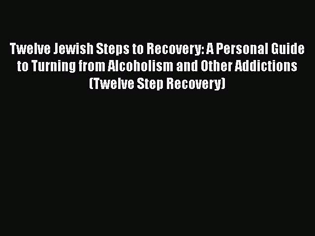 PDF Twelve Jewish Steps to Recovery: A Personal Guide to Turning From Alcoholism and Other