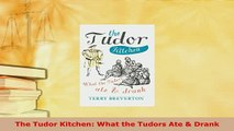 Download  The Tudor Kitchen What the Tudors Ate  Drank PDF Full Ebook
