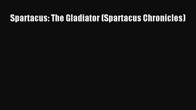 PDF Spartacus: The Gladiator (Spartacus Chronicles)  Read Online