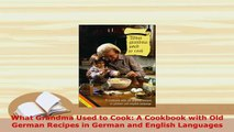 PDF  What Grandma Used to Cook A Cookbook with Old German Recipes in German and English Read Online