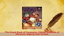 Download  The Great Book of Couscous Classic Cuisines of Morocco Algeria and Tunisia Read Full Ebook