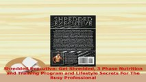 Read  Shredded Executive Get Shredded 3 Phase Nutrition and Training Program and Lifestyle Ebook Free