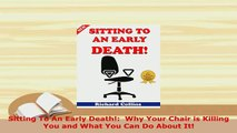 PDF  Sitting To An Early Death  Why Your Chair is Killing You and What You Can Do About It Read Online