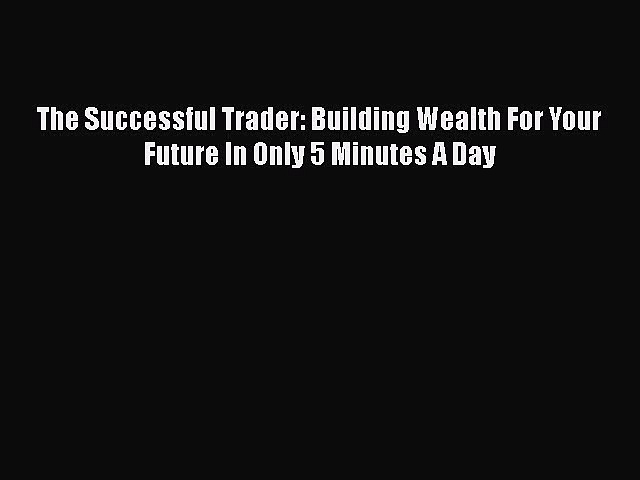 [Read PDF] The Successful Trader: Building Wealth For Your Future In Only 5 Minutes A Day