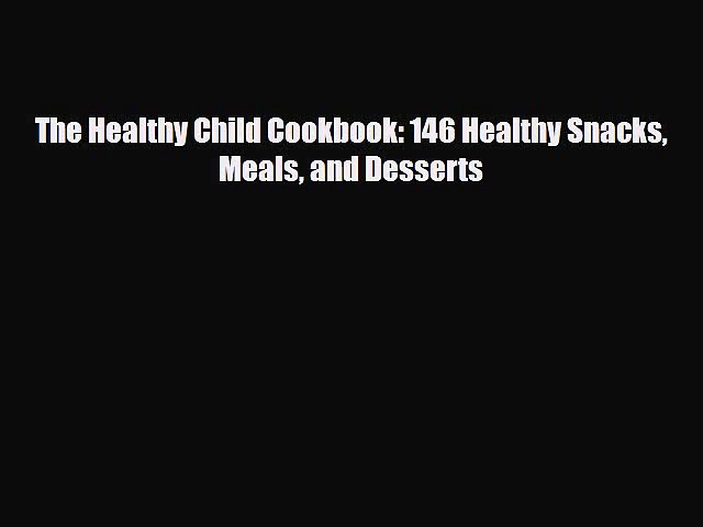 [PDF] The Healthy Child Cookbook: 146 Healthy Snacks Meals and Desserts Read Full Ebook