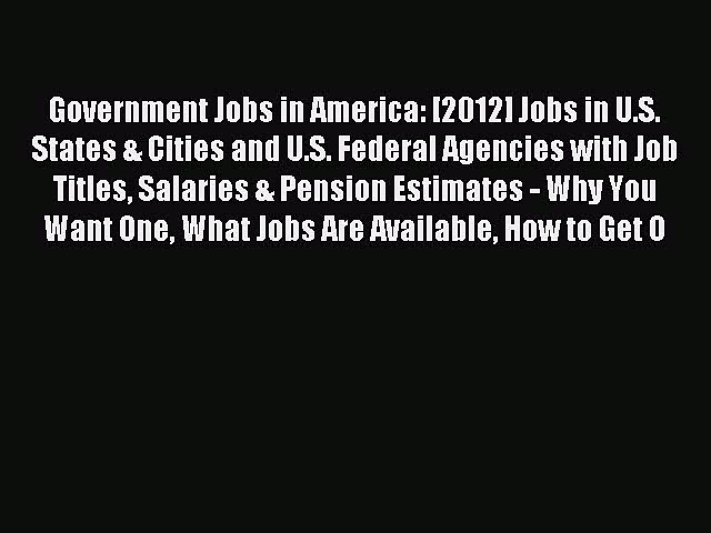 Read Government Jobs in America: [2012] Jobs in U.S. States & Cities and U.S. Federal Agencies