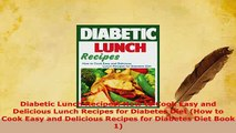 Download  Diabetic Lunch Recipes How to Cook Easy and Delicious Lunch Recipes for Diabetes Diet Download Full Ebook