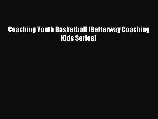 Read Coaching Youth Basketball (Betterway Coaching Kids Series) Ebook Free