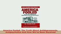 Download  America Fooled The Truth About Antidepressants Antipsychotics And How Weve Been Deceived Read Online
