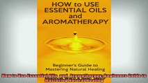 READ FREE Ebooks  How to Use Essential Oils  and  Aromatherapy Beginners Guide to  Mastering Natural Full Free