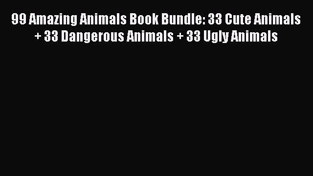 PDF 99 Amazing Animals Book Bundle: 33 Cute Animals + 33 Dangerous Animals + 33 Ugly Animals