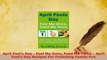 PDF  April Fools Day  Fool Me Once Feed Me Twice  April Fools Day Recipes For Frolicking Download Full Ebook