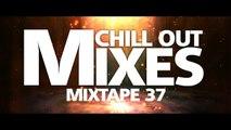 Chill Out Mixes MIXTAPE 37 (Audio Mix)