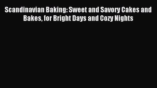 Sweet and Savory Cakes and Bakes Scandinavian Baking for Bright Days and Cozy Nights
