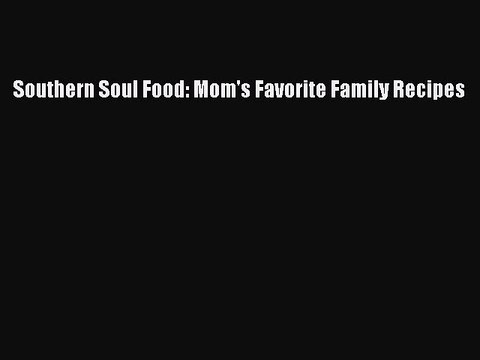 Download Southern Soul Food: Mom's Favorite Family Recipes Ebook Free