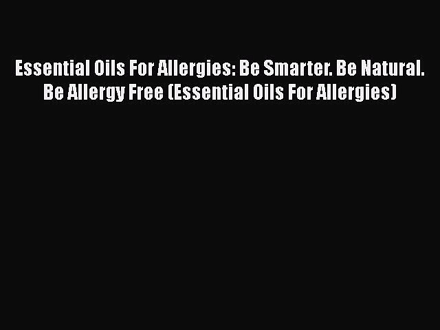 Read Essential Oils For Allergies: Be Smarter. Be Natural. Be Allergy Free (Essential Oils
